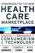 Strategies for the New Health Care Marketplace Managing the Convergence of Consumerism and T...