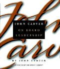 John Carver on Board Leadership Selected Writings from the Creator of the World's Most Provo...