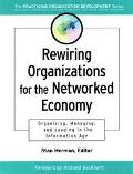 Rewiring Organizations for the Networked Economy Organizing, Managing, Leading in the Inform...