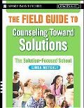 The Field Guide to Counseling Toward Solutions: The Solution-Focused School