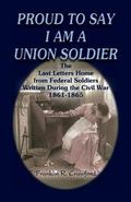 Proud to Say I Am a Union Soldier The Last Letters Home from Federal Soldiers Written During...