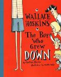 Wallace Hoskins, the Boy Who Grew Down - Cynthia Zarin - Hardcover - 1ST