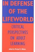 In Defense of the Lifeworld Critical Perspectives on Adult Learning