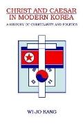 Christ and Caesar in Modern Korea A History of Christianity and Politics