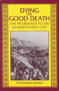 Dying the Good Death The Pilgrimage to Die in India's Holy City