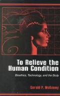 To Relieve the Human Condition Bioethics, Technology, and the Body