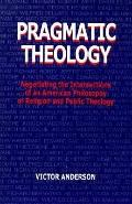 Pragmatic Theology Negotiating the Intersections of an American Philosophy of Religion and P...