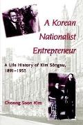 Korean Nationalist Entrepreneur A Life History of Kim Songsu, 1891-1955