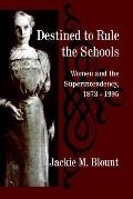 Destined to Rule the Schools Women and the Superintendency, 1873-1995