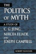Politics of Myth A Study of C.G. Jung, Mircea Eliade, and Joseph Campbell