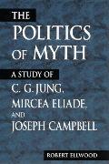 Politics of Myth A Study of C.G. Jung, Mircea Eliade, and Joseph Campbell