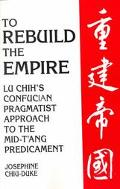 To Rebuild the Empire Lu Chih's Confucian Pragmatist Approach to the Mid-Tang Predicament