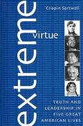 Extreme Virtue Truth and Leadership in Five Great American Lives