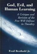 God, Evil, and Human Learning A Critique and Revision of the Free Will Defense in Theodicy