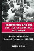 Institutions and the Politics of Survival in Jordan Domestic Responses to External Challenge...