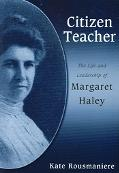 Citizen Teacher The Life And Leadership Of Margaret Haley