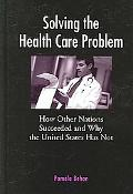 Solving the Health Care Problem How Other Nations Have Succeeded and Why United States Has F...