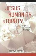 Jesus Humanity, and the Trinity A Brief Systematic Theology