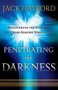 Penetrating the Darkness : Discovering the Power of the Cross Against Unseen Evil
