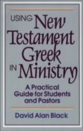 Using New Testament Greek in Ministry A Practical Guide for Students and Pastors