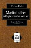 Martin Luther As Prophet, Teacher, Hero Images of the Reformer, 1520-1620