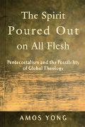 Spirit Poured Out On All Flesh Pentecostalism And The Possibility Of Global Theology