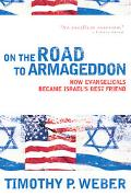 On the Road to Armageddon How Evangelicals Became Israel's Best Friend