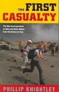 First Casualty The War Correspondent As Hero And Myth-maker From The Crimea To Iraq