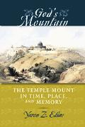 God's Mountain The Temple Mount in Time, Place, And Memory