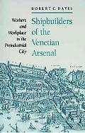 Shipbuilders of the Venetian Arsenal Workers and Workplace in the Preindustrial City