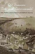 Old Dominion, Industrial Commonwealth: Coal, Politics, and Economy in Antebellum America (St...