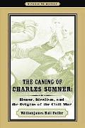 The Caning of Charles Sumner: Honor, Idealism, and the Origins of the Civil War (Witness to ...