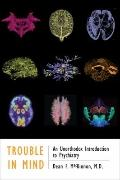 Trouble in Mind : An Unorthodox Introduction to Psychiatry