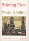 Painting Place The Life and Work of David B. Milne