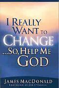 I Really Want to Change ... So, Help Me God  God's Power to Transform Lives
