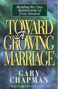 Toward a Growing Marriage Building the Love Relationship of Your Dreams