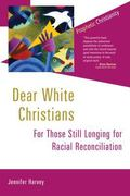 Dear White Christians : For Those Still Longing for Racial Reconciliation