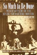 So Much to Be Done Women Settlers on the Mining and Ranching Frontier