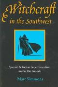 Witchcraft in the Southwest Spanish and Indian Supernaturalism on the Rio Grande