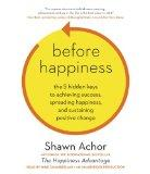 Before Happiness: The 5 Hidden Keys to Achieving Success, Spreading Happiness, and Sustainin...