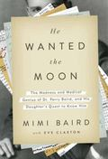 He Wanted the Moon : The Madness and Medical Genius of Dr. Perry Baird, and His Daughter's Q...