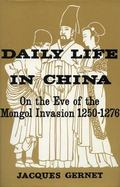 Daily Life in China, on the Eve of the Mongol Invasion, 1250-1276.
