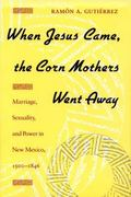 When Jesus Came, the Corn Mothers Went Away: Marriage, Sexuality, and Power in New Mexico, 1...