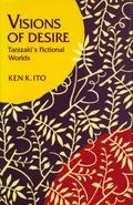 Visions of Desire Tanizaki's Fictional Worlds