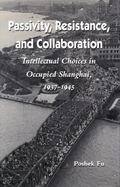 Passivity, Resistance, and Collaboration Intellectual Choices in Occupied Shanghai, 1937-1945