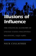 Illusions of Influence The Political Economy of United States-Philippines Relations, 1942-1960