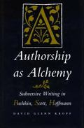 Authorship As Alchemy Subversive Writing in Pushkin, Scott, Hoffmann