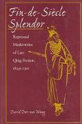 Fin-De-Siecle Splendor Repressed Modernities of Late Qing Fiction, 1849-1911