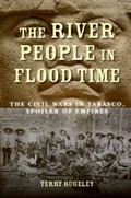 River People in Flood Time : The Civil Wars in Tabasco, Spoiler of Empires
