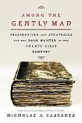 Among the Gently Mad Perspectives and Strategies for the Book-Hunter in the Twenty-First Cen...